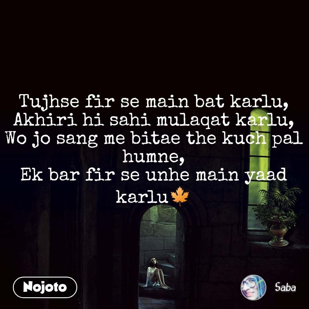 Tujhse fir se main bat karlu, Akhiri hi sahi mulaqat karlu, Wo jo sang me bitae the kuch pal humne, Ek bar fir se unhe main yaad karlu🍁