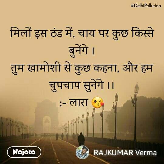 #DelhiPollution मिलों इस ठंड में, चाय पर कुछ किस्से बुनेंगे । तुम खामोशी से कुछ कहना, और हम चुपचाप सुनेंगे ।। :- लारा 😘