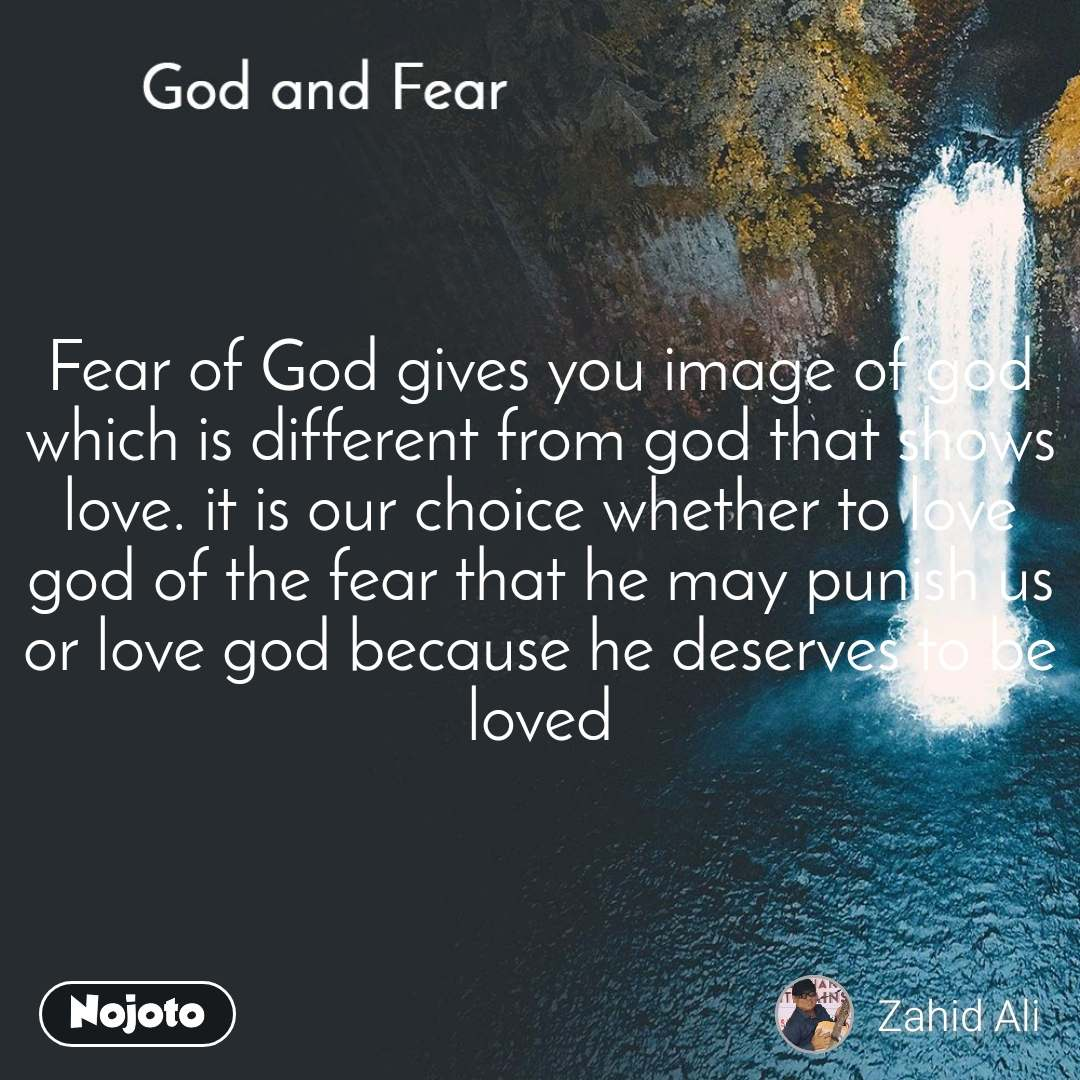 God and Fear Fear of God gives you image of god which is different from god that shows love. it is our choice whether to love god of the fear that he may punish us or love god because he deserves to be loved