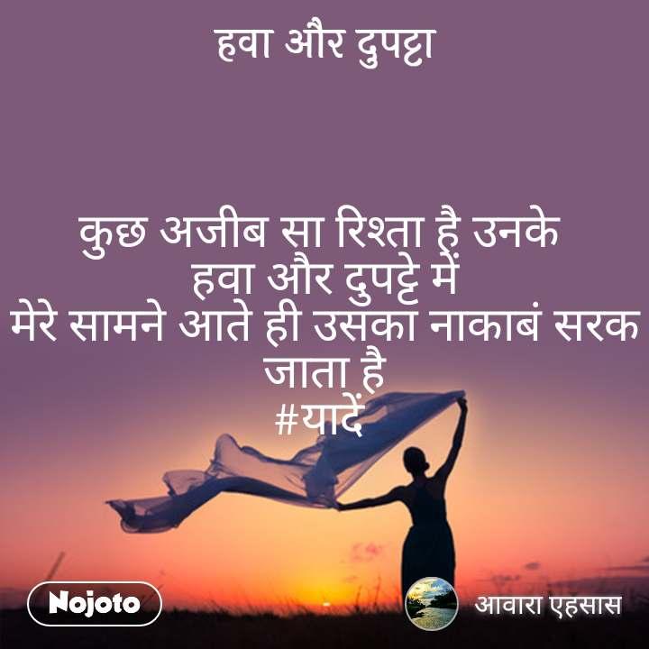 हवा और दुपट्टा कुछ अजीब सा रिश्ता है उनके  हवा और दुपट्टे में मेरे सामने आते ही उसका नाकाबं सरक जाता है #यादें