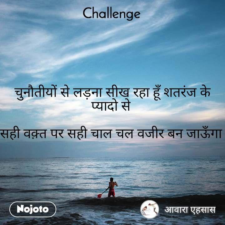 Challenge चुनौतीयों से लड़ना सीख रहा हूँ शतरंज के प्यादो से   सही वक़्त पर सही चाल चल वजीर बन जाऊँगा
