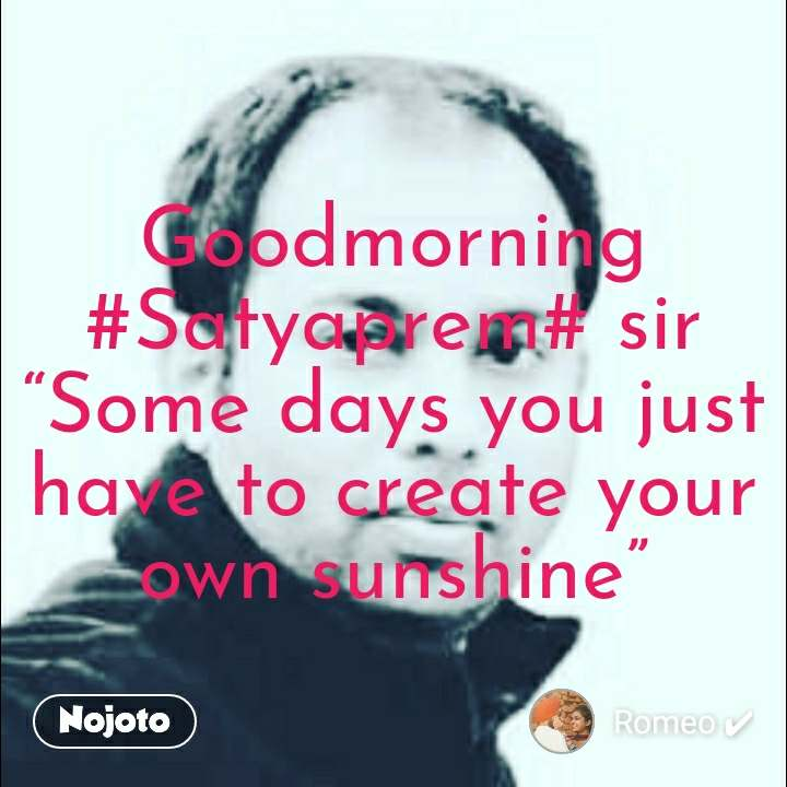 "Goodmorning #Satyaprem# sir ""Some days you just have to create your own sunshine"""