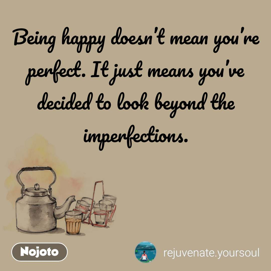 Being happy doesn't mean you're perfect. It just means you've decided to look beyond the imperfections.