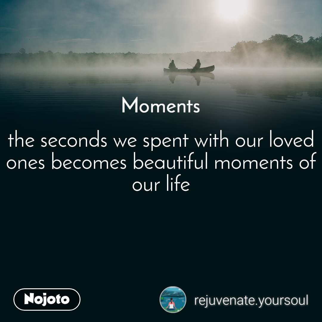 Moments the seconds we spent with our loved ones becomes beautiful moments of  our life