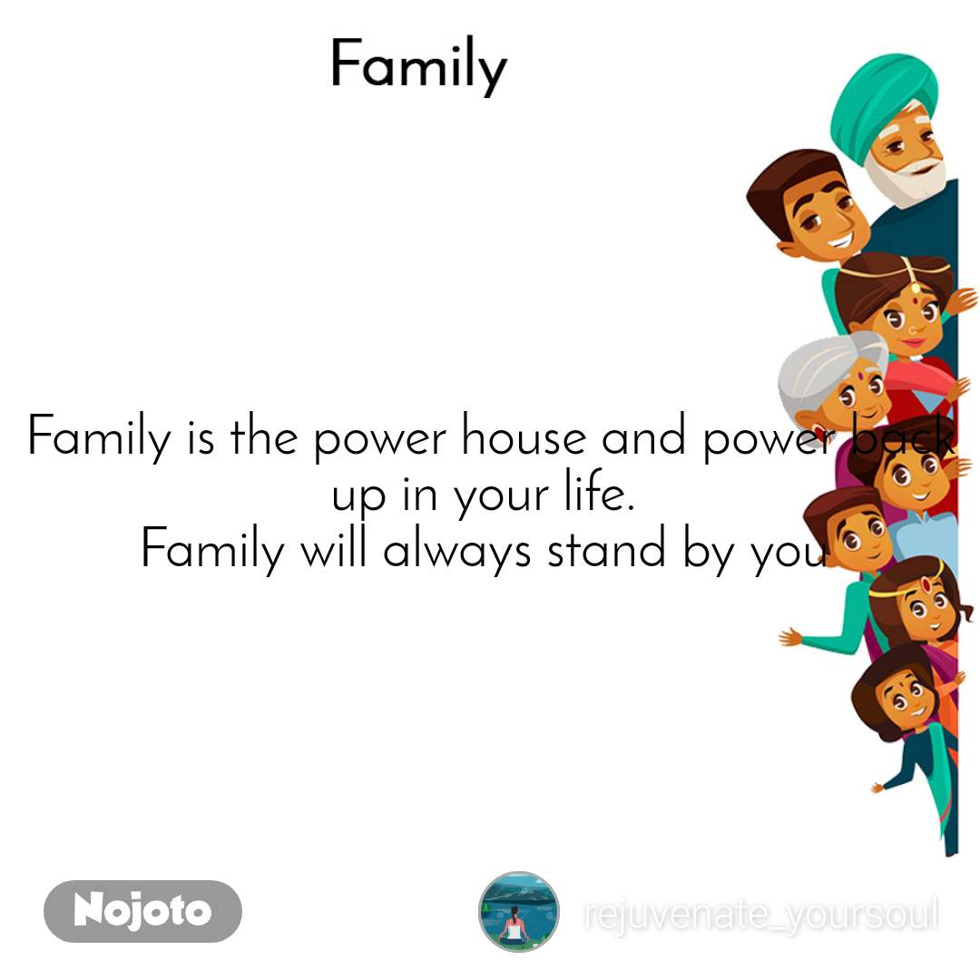Family Family is the power house and power back up in your life.  Family will always stand by you