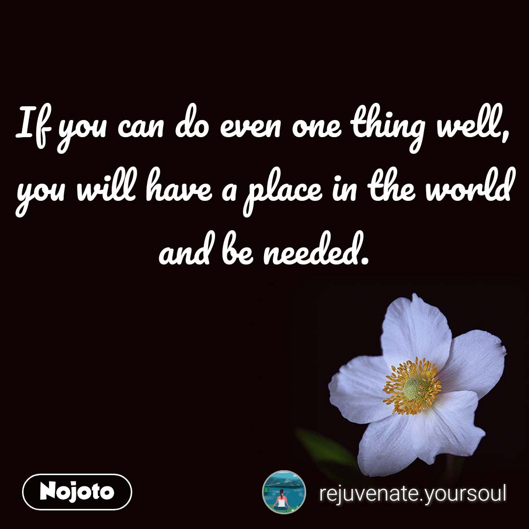 If you can do even one thing well, you will have a place in the world and be needed.