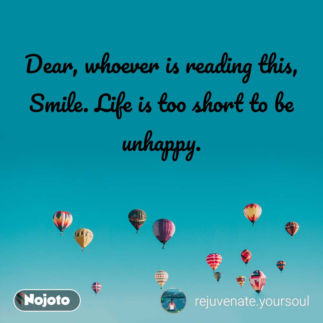 Dear, whoever is reading this, Smile. Life is too short to be unhappy.