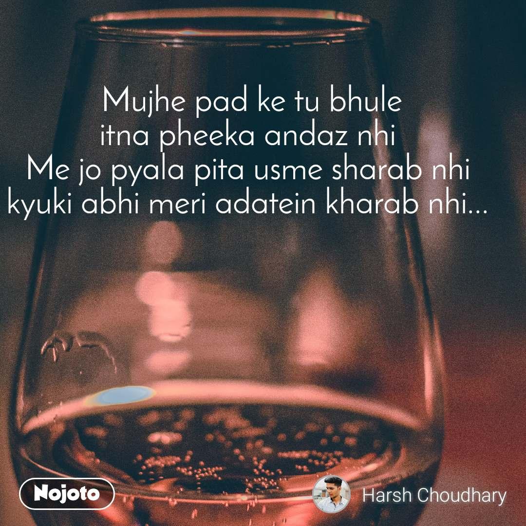 Mujhe pad ke tu bhule  itna pheeka andaz nhi Me jo pyala pita usme sharab nhi kyuki abhi meri adatein kharab nhi...