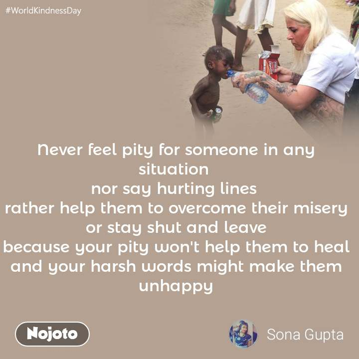 #WorldKindnessDay Never feel pity for someone in any situation  nor say hurting lines  rather help them to overcome their misery or stay shut and leave because your pity won't help them to heal and your harsh words might make them unhappy
