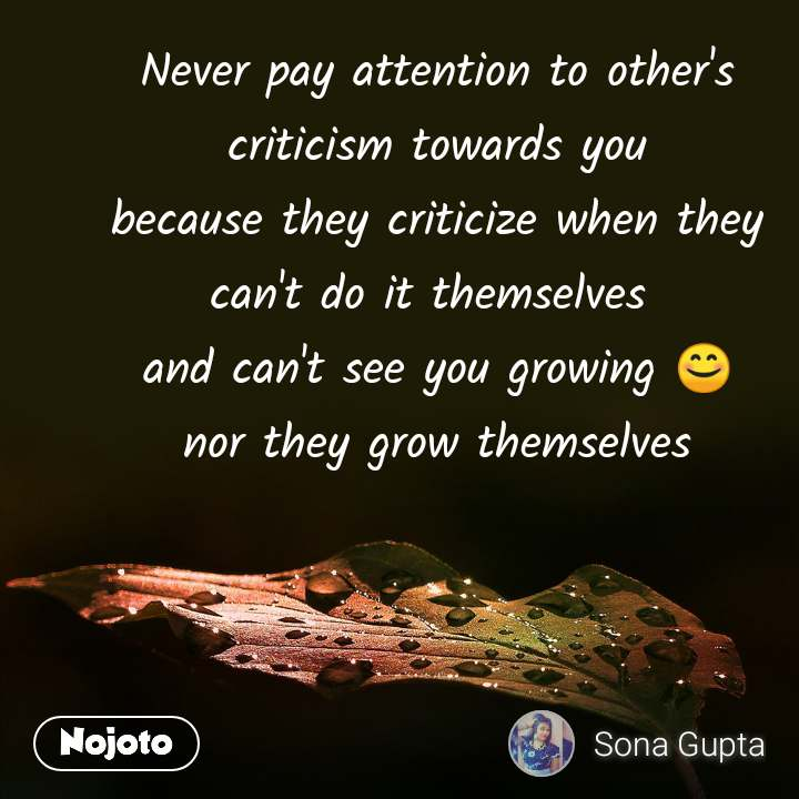 Never pay attention to other's criticism towards you because they criticize when they can't do it themselves  and can't see you growing 😊 nor they grow themselves