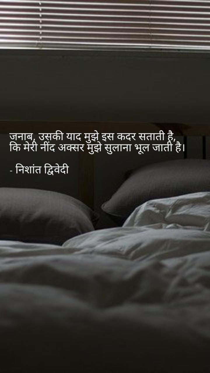 जनाब, उसकी याद मुझे इस कदर सताती है, कि मेरी नींद अक्सर मुझे सुलाना भूल जाती है।  - निशांत द्विवेदी