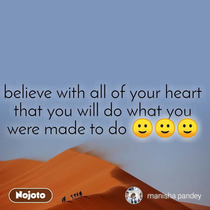 believe with all of your heart that you will do what you were made to do 🙂🙂🙂