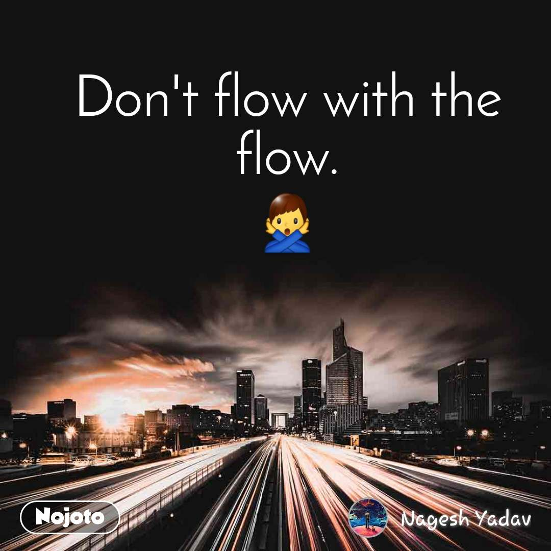 Don't flow with the flow. 🙅‍♂️