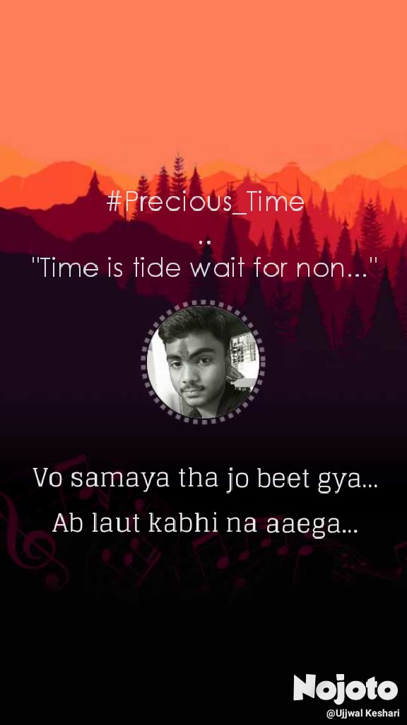 "#Precious_Time .. ""Time is tide wait for non..."" Vo samaya tha jo beet gya...  Ab laut kabhi na aaega..."