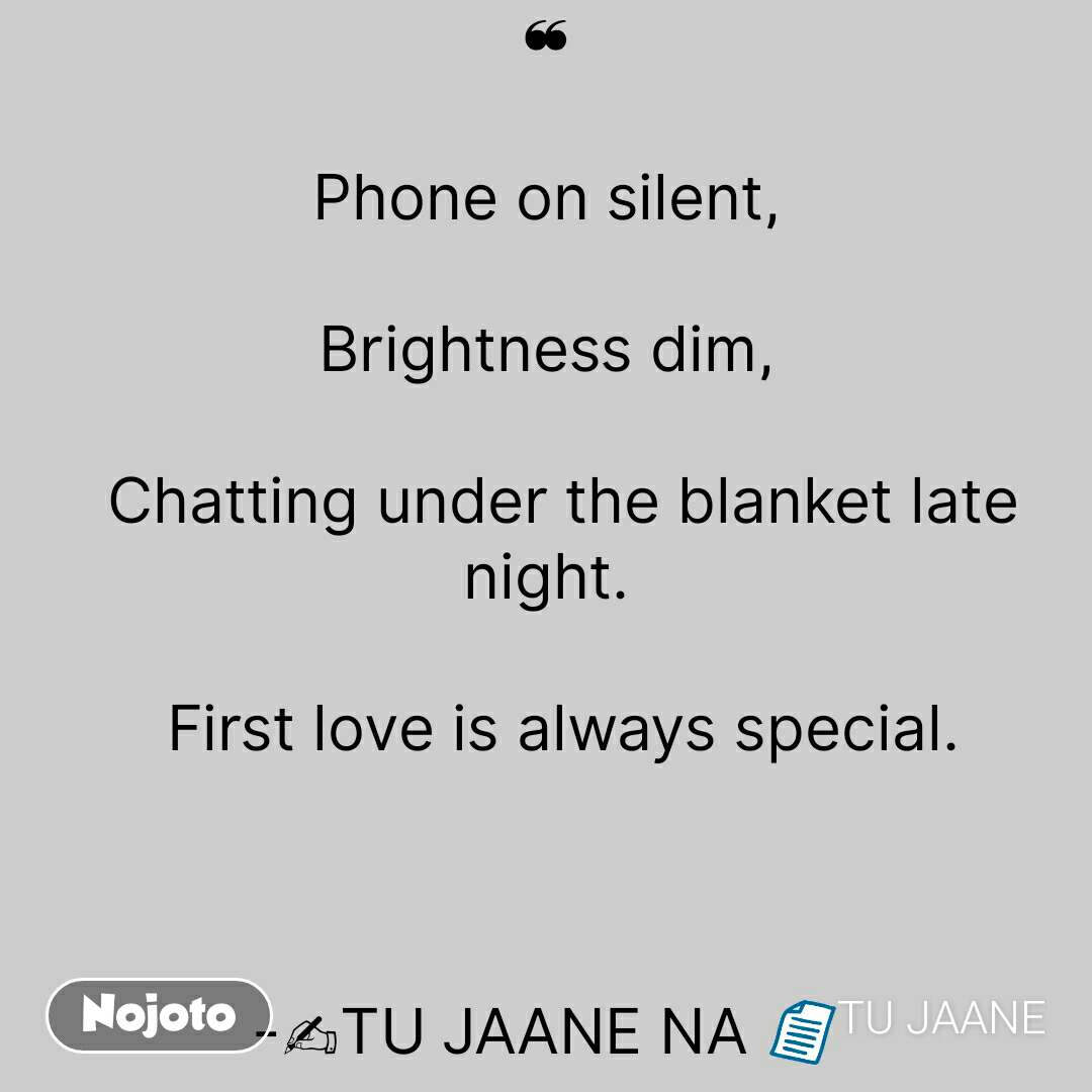 ❝  Phone on silent,  Brightness dim,    Chatting under the blanket late night.    First love is always special.    -✍TU JAANE NA 📄