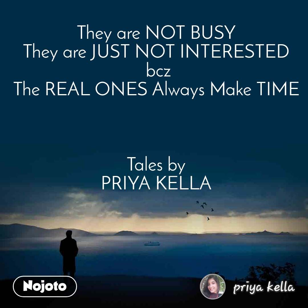 They are NOT BUSY  They are JUST NOT INTERESTED  bcz The REAL ONES Always Make TIME     Tales by  PRIYA KELLA