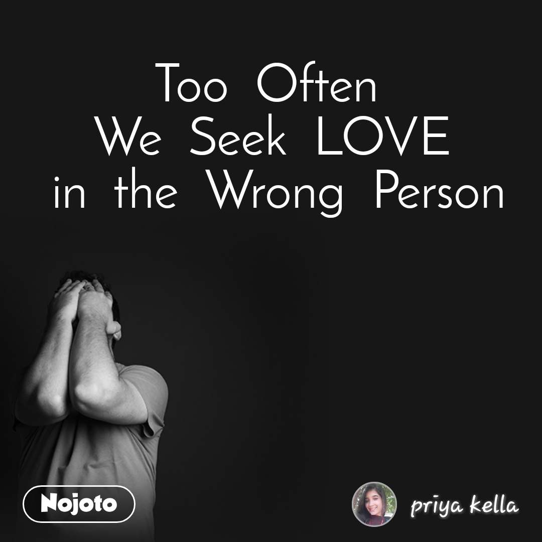Too  Often   We  Seek  LOVE  in  the  Wrong  Person