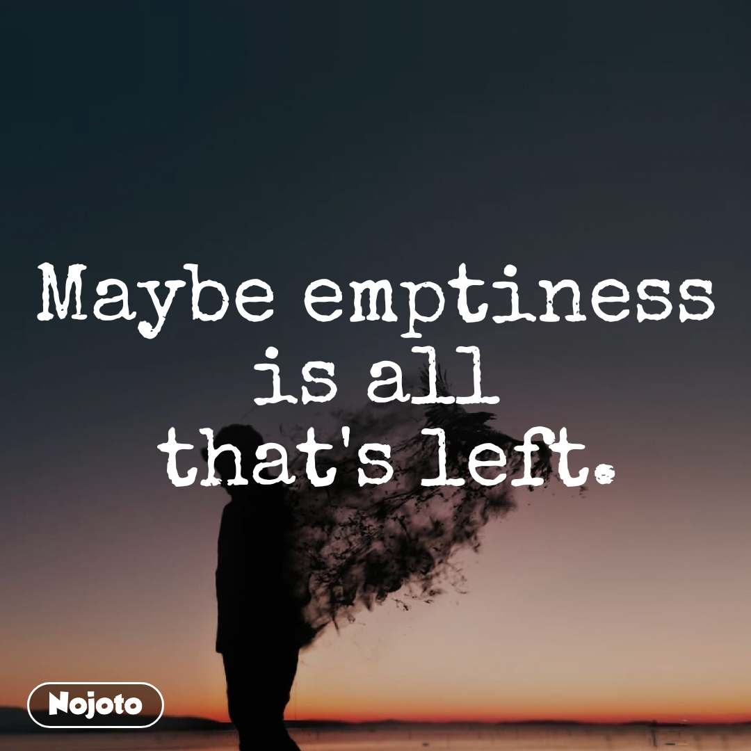 Maybe emptiness is all  that's left.