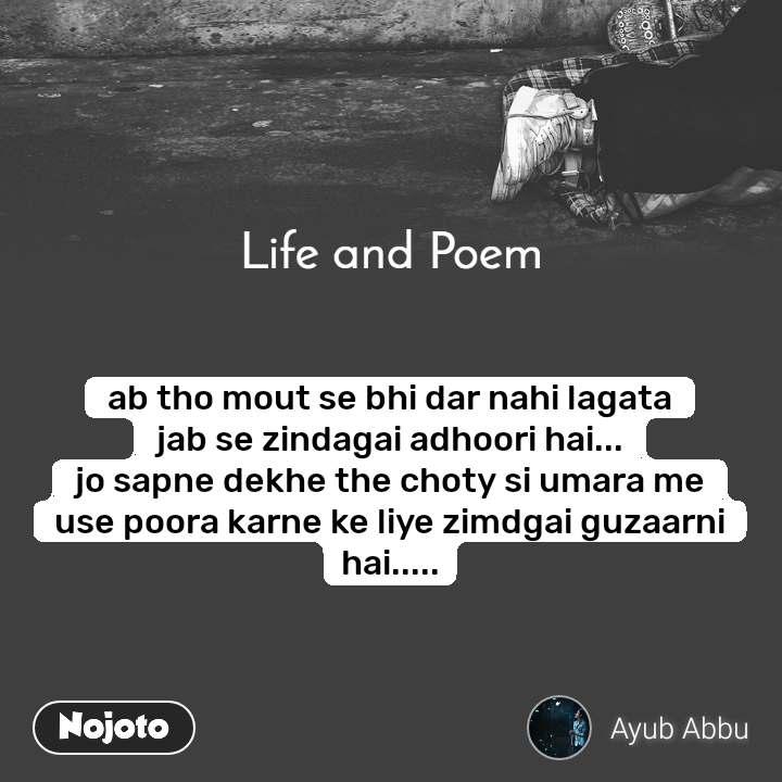 Life and Poem ab tho mout se bhi dar nahi lagata jab se zindagai adhoori hai... jo sapne dekhe the choty si umara me use poora karne ke liye zimdgai guzaarni hai.....