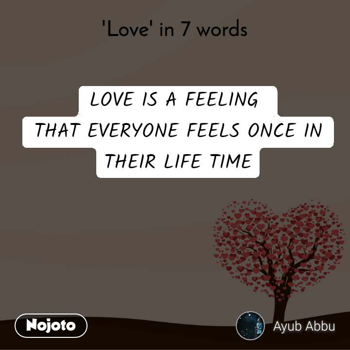 'Love' in 7 words LOVE IS A FEELING  THAT EVERYONE FEELS ONCE IN THEIR LIFE TIME
