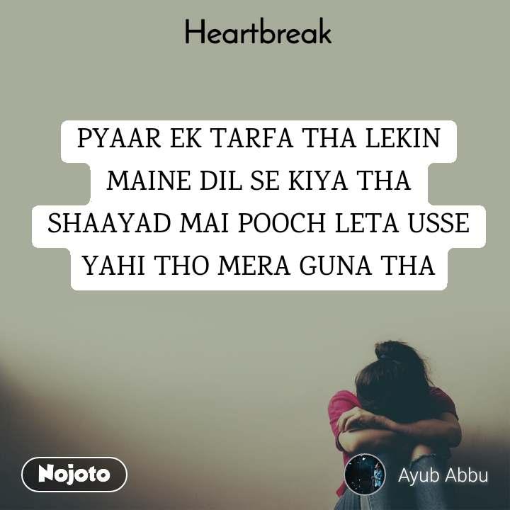 Heartbreak  PYAAR EK TARFA THA LEKIN MAINE DIL SE KIYA THA SHAAYAD MAI POOCH LETA USSE YAHI THO MERA GUNA THA
