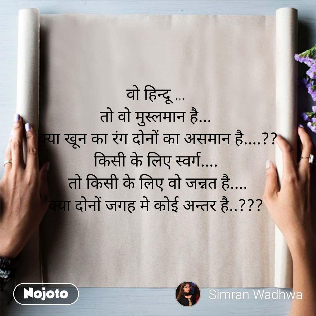 वो हिन्दू ...  तो वो मुस्लमान है...  क्या खून का रंग दोनों का असमान है....?? किसी के लिए स्वर्ग....  तो किसी के लिए वो जन्नत है.... क्या दोनों जगह मे कोई अन्तर है..???