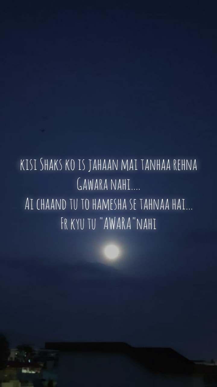 "kisi Shaks ko is jahaan mai tanhaa rehna Gawara nahi.... Ai chaand tu to hamesha se tahnaa hai... Fr kyu tu ""AWARA""nahi"