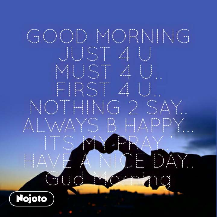 GOOD MORNING JUST 4 U  MUST 4 U.. FIRST 4 U.. NOTHING 2 SAY.. ALWAYS B HAPPY... ITS MY PRAY..' HAVE A NICE DAY.. Gud Morning