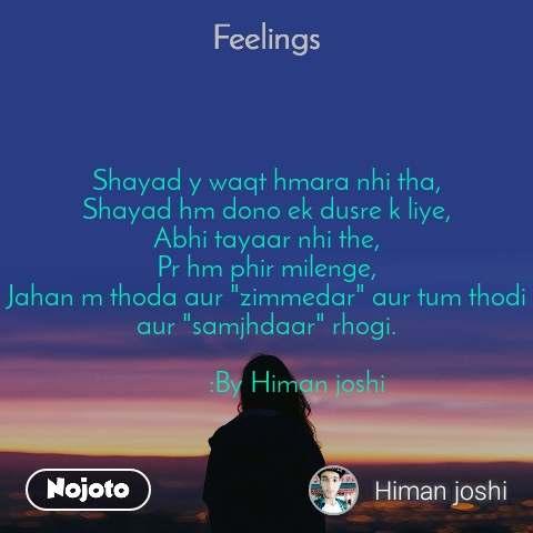 """Feelings  Shayad y waqt hmara nhi tha, Shayad hm dono ek dusre k liye, Abhi tayaar nhi the, Pr hm phir milenge, Jahan m thoda aur """"zimmedar"""" aur tum thodi aur """"samjhdaar"""" rhogi.            :By Himan joshi"""