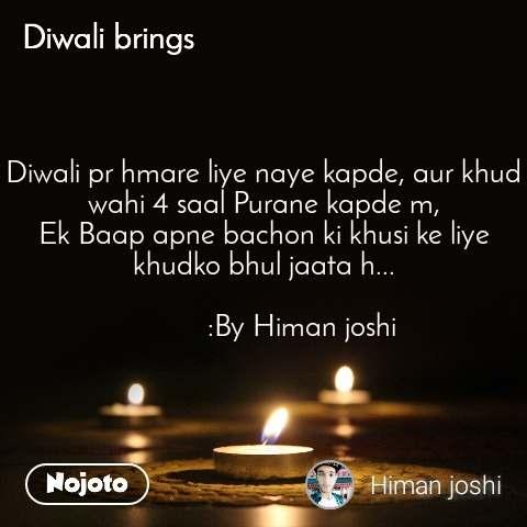 Diwali brings Diwali pr hmare liye naye kapde, aur khud wahi 4 saal Purane kapde m, Ek Baap apne bachon ki khusi ke liye khudko bhul jaata h...            :By Himan joshi