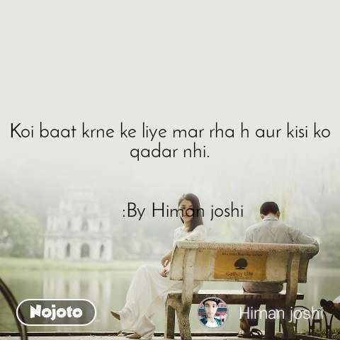Koi baat krne ke liye mar rha h aur kisi ko qadar nhi.                   :By Himan joshi