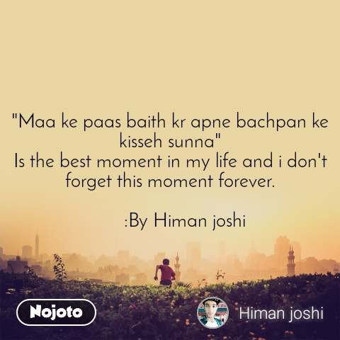 """""""Maa ke paas baith kr apne bachpan ke kisseh sunna"""" Is the best moment in my life and i don't forget this moment forever.         :By Himan joshi"""