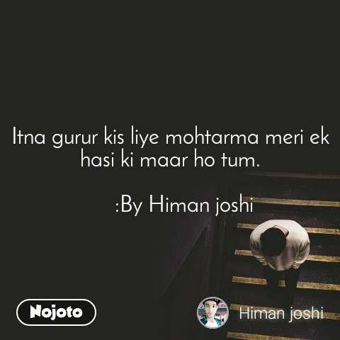 Itna gurur kis liye mohtarma meri ek hasi ki maar ho tum.        :By Himan joshi