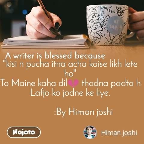 "A writer is blessed because ""kisi n pucha itna acha kaise likh lete ho"" To Maine kaha dil💔 thodna padta h Lafjo ko jodne ke liye.              :By Himan joshi"