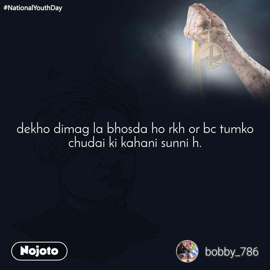 #NationalYouthDay dekho dimag la bhosda ho rkh or bc tumko chudai ki kahani sunni h.
