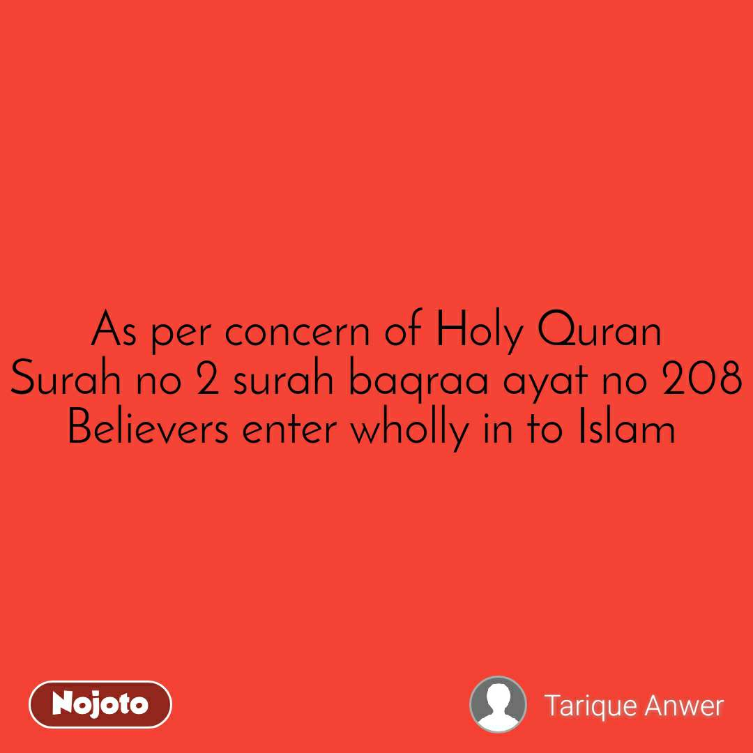 As per concern of Holy Quran Surah no 2 surah baqraa ayat no 208 Believers enter wholly in to Islam