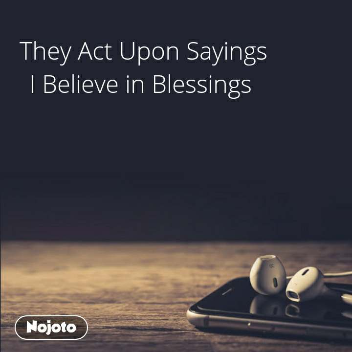 They Act Upon Sayings  I Believe in Blessings
