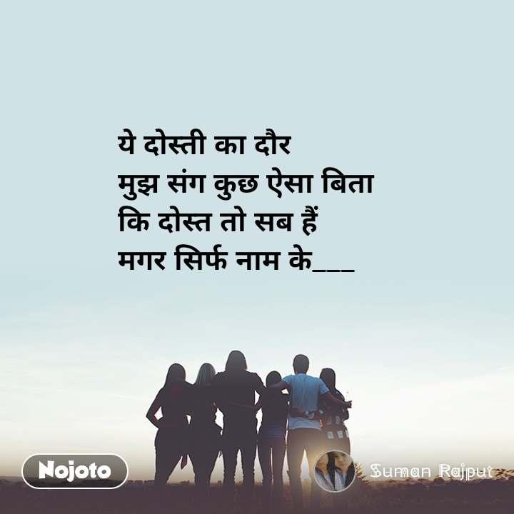 ये दोस्ती का दौर मुझ संग कुछ ऐसा बिता कि दोस्त तो सब हैं मगर सिर्फ नाम के___