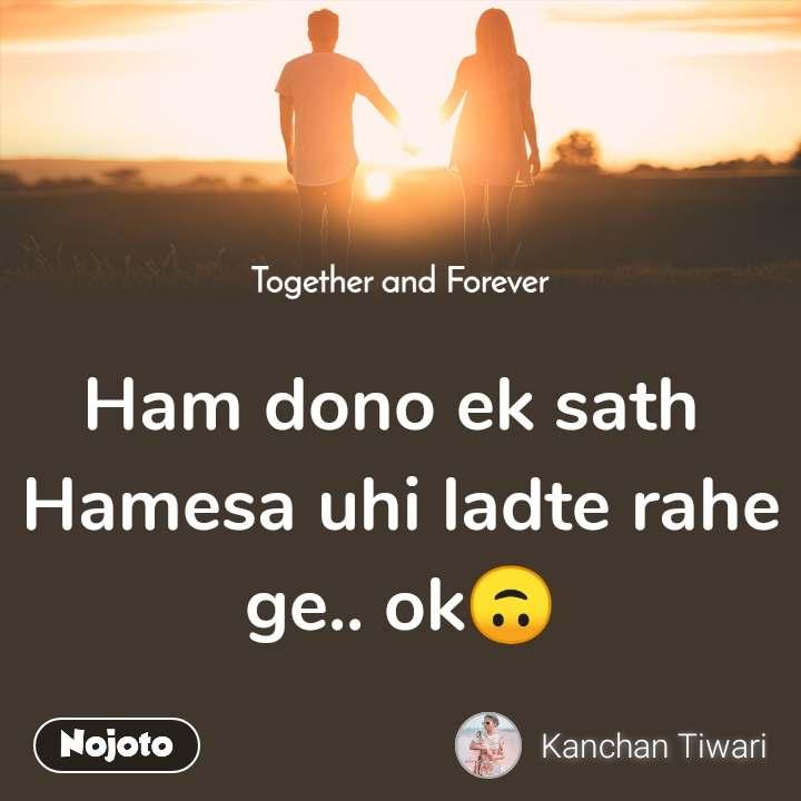 Together and Forever    Ham dono ek sath  Hamesa uhi ladte rahe ge.. ok🙃