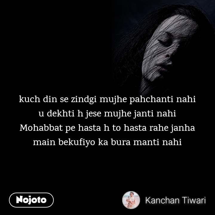 kuch din se zindgi mujhe pahchanti nahi  u dekhti h jese mujhe janti nahi  Mohabbat pe hasta h to hasta rahe janha  main bekufiyo ka bura manti nahi