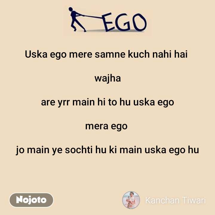 Ego Uska ego mere samne kuch nahi hai   wajha  are yrr main hi to hu uska ego  mera ego   jo main ye sochti hu ki main uska ego hu
