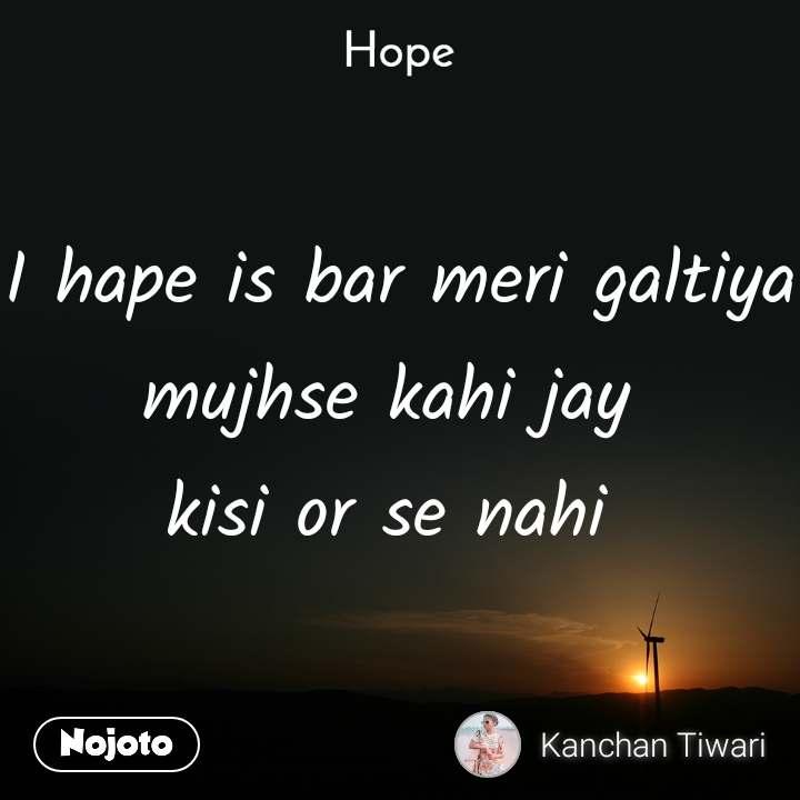 Hope  I hape is bar meri galtiya mujhse kahi jay  kisi or se nahi