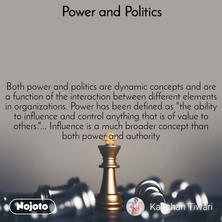 """Power and Politics Both power and politics are dynamic concepts and are a function of the interaction between different elements in organizations. Power has been defined as """"the ability to influence and control anything that is of value to others.""""... Influence is a much broader concept than both power and authority"""