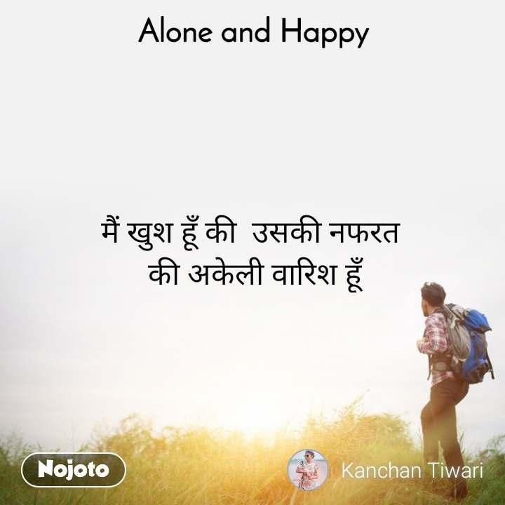 Alone and Happy  मैं खुश हूँ की  उसकी नफरत  की अकेली वारिश हूँ