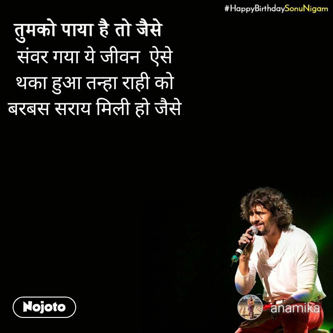 Happy Birthday Sonu Nigam संवर गया ये जीवन  ऐसे थका हुआ तन्हा राही को बरबस सराय मिली हो जैसे