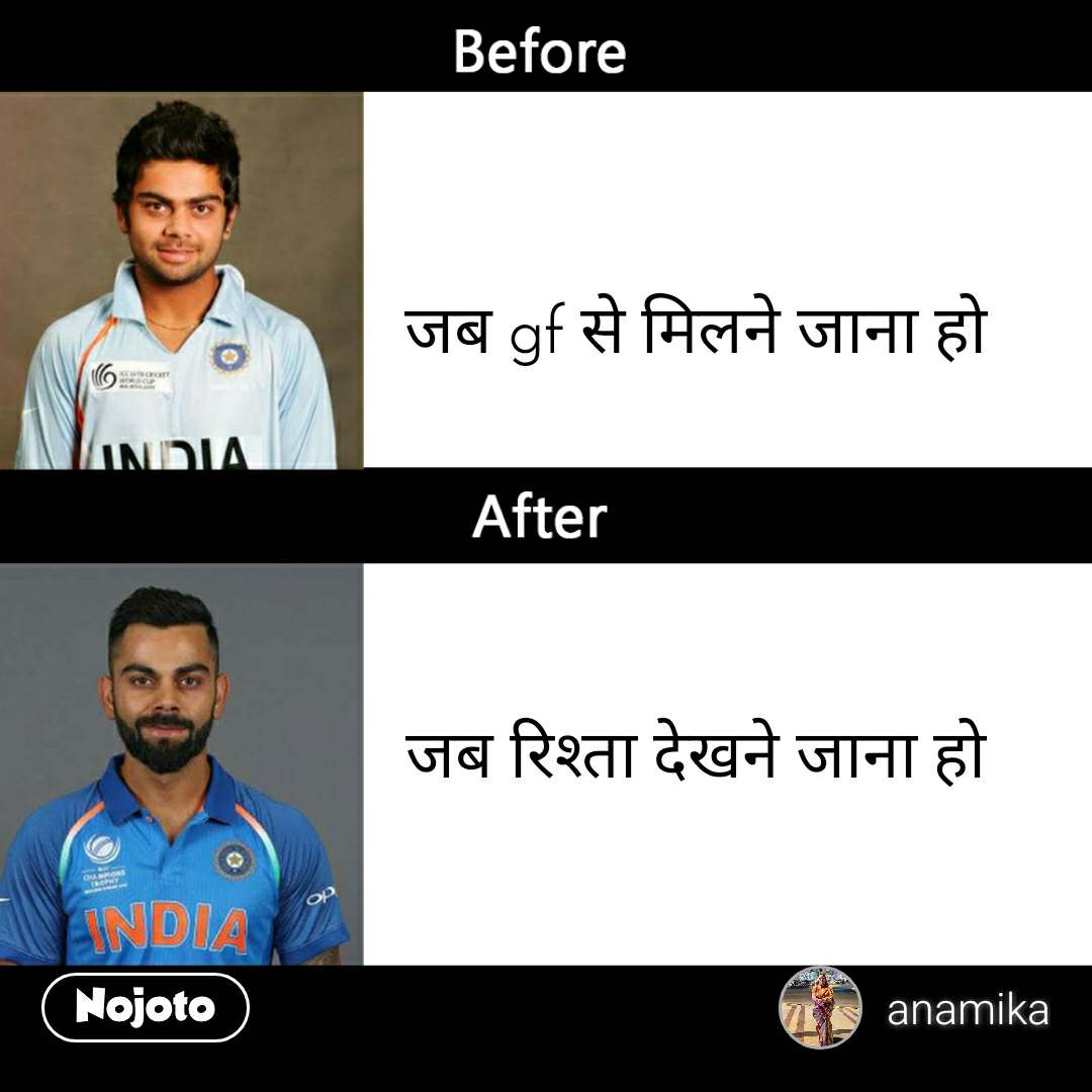 Virat Kohli Before After जब gf से मिलने जाना हो      जब रिश्ता देखने जाना हो