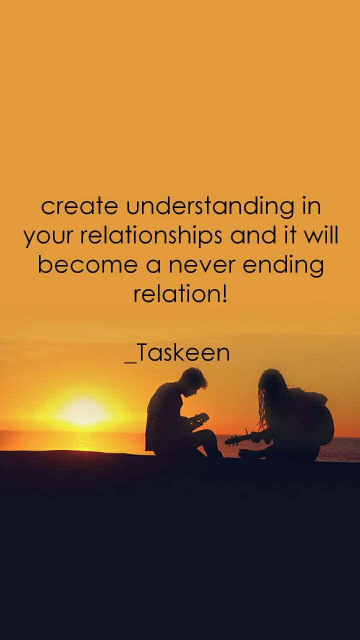 create understanding in your relationships and it will become a never ending relation!  _Taskeen