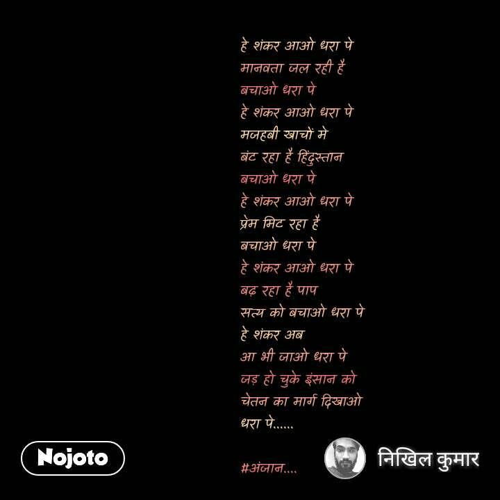 हे शंकर आओ धरा पे मानवता जल रही है बचाओ धरा पे हे शंकर आओ धरा पे मजहबी खाचों मे  बंट रहा है हिंदुस्तान  बचाओ धरा पे हे शंकर आओ धरा पे प्रेम मिट रहा है बचाओ धरा पे हे शंकर आओ धरा पे बढ़ रहा है पाप  सत्य को बचाओ धरा पे हे शंकर अब  आ भी जाओ धरा पे जड़ हो चुके इंसान को चेतन का मार्ग दिखाओ धरा पे......   #अंजान....