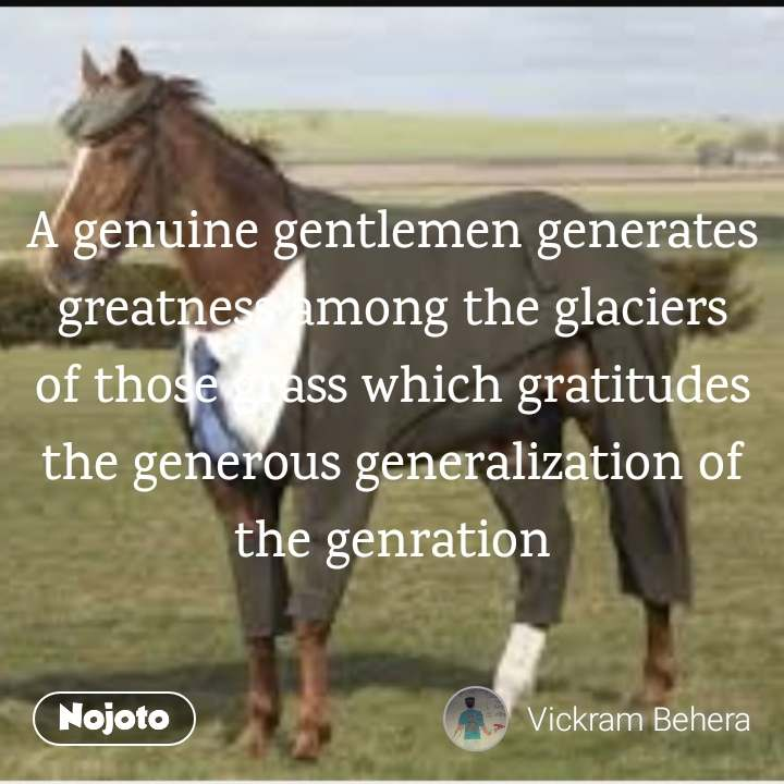 A genuine gentlemen generates greatness among the glaciers of those grass which gratitudes the generous generalization of the genration
