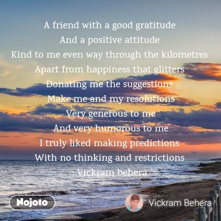 A friend with a good gratitude  And a positive attitude  Kind to me even way through the kilometres  Apart from happiness that glitters  Donating me the suggestions  Make me and my resolutions Very generous to me And very humorous to me I truly liked making predictions  With no thinking and restrictions  : Vickram behera